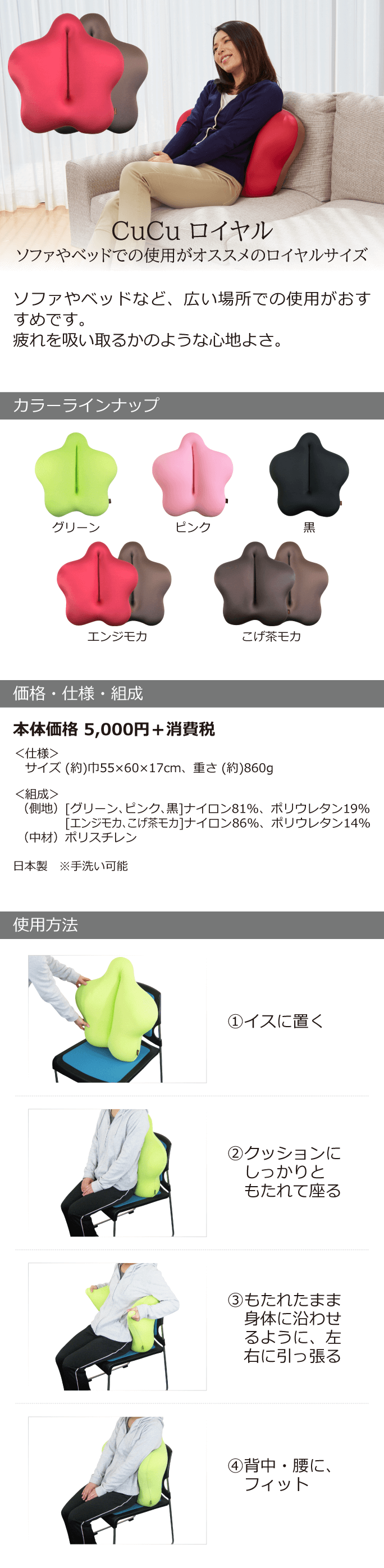 CuCu ロイヤル ソファやベッドでの使用がおすすめのロイヤル ソファやベッドなど、広い場所での使用がおすすめです。疲れを吸いとるかのような心地よさ。 カラーラインナップ グリーン ピンク 黒 エンジモカ こげ茶モカ  価格・仕様・組成 本体価格5,000円+消費税 <仕様>サイズ(約)幅55×60×17cm、重さ(約)860g <組成>(側地)[グリーン、ピンク、黒]ナイロン81%、ポリウレタン19% [エンジモカ、こげ茶モカ]ナイロン86%、ポリウレタン14% (中材)ポリスチレン 日本製 ※手洗い可能 使用方法 1イスに置く 2クッションにしっかりともたれて座る 3もたれたまま身体に沿わせるように、左右に引っ張る 4背中・腰にフィット!