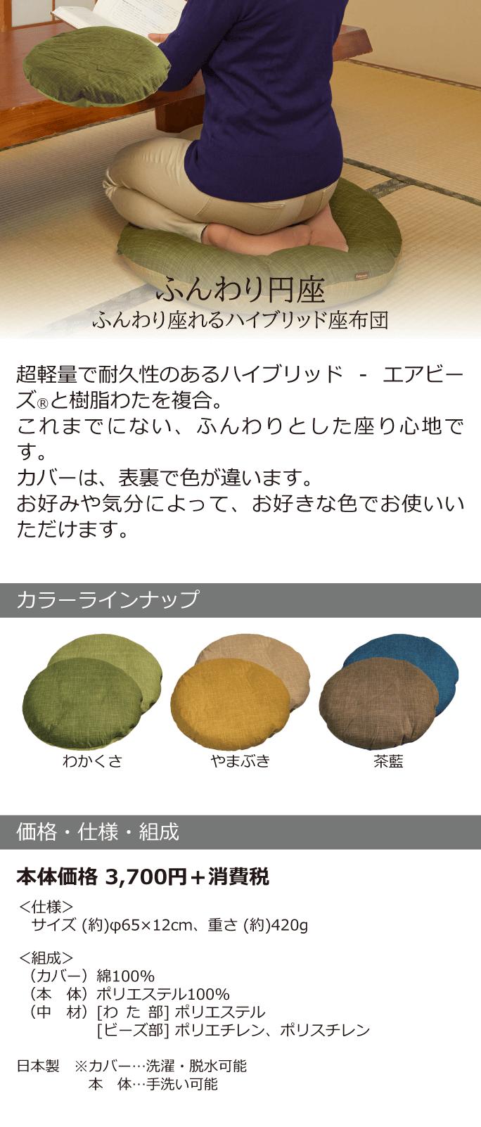 【ふんわり円座】 <ふんわり座れるハイブリッド座布団> 超軽量で耐久性のあるハイブリッド-エアビーズⓇと樹脂わたを複合。これまでにない、ふんわりとした座り心地です。カバーは、表裏で色が違います。お好みや気分によって、お好きな色でお使いいただけます。 【カラーラインナップ】わかくさ、やまぶき、茶藍 【価格・仕様・組成】 本体価格3,700円+消費税 <仕様>サイズ(約)φ65×12cm、重さ(約)420g <組成>(カバー)綿100% (本体)ポリエステル100% (中材)[わた部]ポリエステル [ビーズ部]ポリエチレン、ポリスチレン 日本製 ※カバー…洗濯・脱水可能 本体…手洗い可能