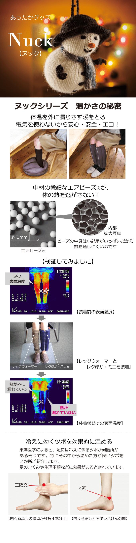 【あったかグッズ Nuck(ヌック)】 【ヌックシリーズ 温かさの秘密】 体温を外に漏らさず暖をとる 電気を使わないから安心・安全・エコ! 中材の微細なエアビーズⓇが、体の熱を逃がさない!ビーズの中身は、顕微鏡で見ると、小部屋がいっぱいだから熱を通しにくいのです。 【検証してみました】向かって左足に一般的なレッグウォーマー、右足にレグぽか・スリムを装着。体温の漏れ出し温度を比較してみると、レグぽか・スリムの方が、ほとんど漏れ出していないという結果になりました。 【冷えに効くツボを効果的に温める】東洋医学によると、足には冷えに係るツボが何箇所かあるそうです。特にその中から温めた方が良いツボを2か所ご紹介します。足のむくみや生理不順などに効果があるとされています。①内くるぶしの頂点から指4本文上にある三陰交 ②内くるぶしとアキレス腱の間にある太谿